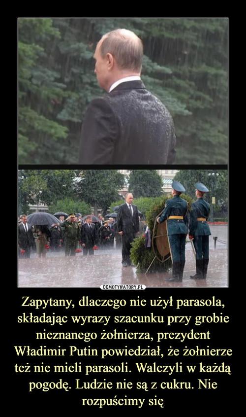 Zapytany, dlaczego nie użył parasola, składając wyrazy szacunku przy grobie nieznanego żołnierza, prezydent Władimir Putin powiedział, że żołnierze też nie mieli parasoli. Walczyli w każdą pogodę. Ludzie nie są z cukru. Nie rozpuścimy się