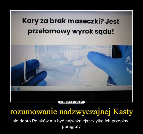 rozumowanie nadzwyczajnej Kasty – nie dobro Polaków ma być najważniejsze-tylko ich przepisy i paragrafy