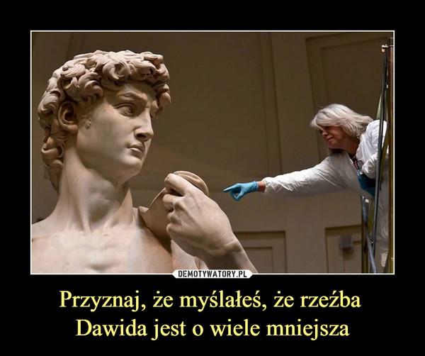 Przyznaj, że myślałeś, że rzeźba Dawida jest o wiele mniejsza –