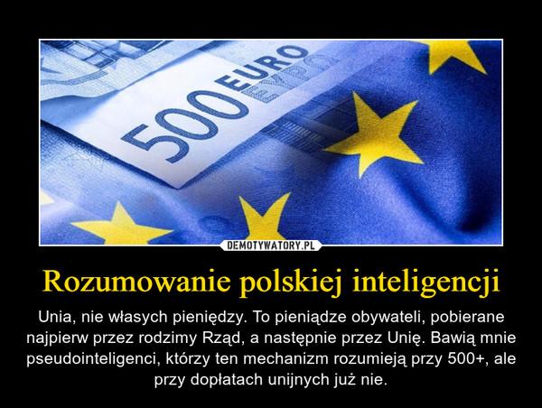 Rozumowanie polskiej inteligencji – Unia, nie własych pieniędzy. To pieniądze obywateli, pobierane najpierw przez rodzimy Rząd, a następnie przez Unię. Bawią mnie pseudointeligenci, którzy ten mechanizm rozumieją przy 500+, ale przy dopłatach unijnych już nie.
