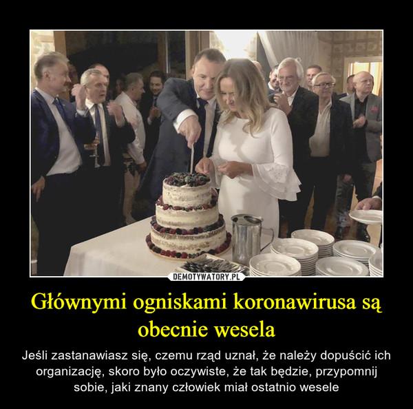 Głównymi ogniskami koronawirusa są obecnie wesela – Jeśli zastanawiasz się, czemu rząd uznał, że należy dopuścić ich organizację, skoro było oczywiste, że tak będzie, przypomnij sobie, jaki znany człowiek miał ostatnio wesele
