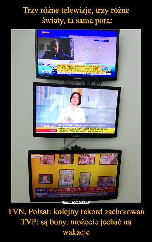 Trzy różne telewizje, trzy różne  światy, ta sama pora: TVN, Polsat: kolejny rekord zachorowań TVP: są bony, możecie jechać na wakacje