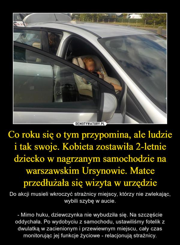 Co roku się o tym przypomina, ale ludzie i tak swoje. Kobieta zostawiła 2-letnie dziecko w nagrzanym samochodzie na warszawskim Ursynowie. Matce przedłużała się wizyta w urzędzie – Do akcji musieli wkroczyć strażnicy miejscy, którzy nie zwlekając, wybili szybę w aucie.- Mimo huku, dziewczynka nie wybudziła się. Na szczęście oddychała. Po wydobyciu z samochodu, ustawiliśmy fotelik z dwulatką w zacienionym i przewiewnym miejscu, cały czas monitorując jej funkcje życiowe - relacjonują strażnicy.