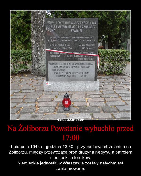 Na Żoliborzu Powstanie wybuchło przed 17:00 – 1 sierpnia 1944 r., godzina 13:50 - przypadkowa strzelanina na Żoliborzu, między przewożącą broń drużyną Kedywu a patrolem niemieckich lotników.Niemieckie jednostki w Warszawie zostały natychmiast zaalarmowane.