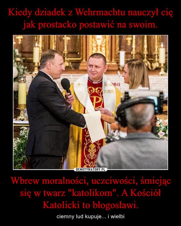 """Wbrew moralności, uczciwości, śmiejąc się w twarz """"katolikom"""". A Kościół Katolicki to błogosławi. – ciemny lud kupuje... i wielbi"""