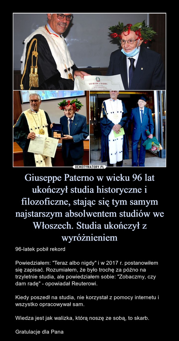"""Giuseppe Paterno w wieku 96 lat ukończył studia historyczne i filozoficzne, stając się tym samym najstarszym absolwentem studiów we Włoszech. Studia ukończył z wyróżnieniem – 96-latek pobił rekordPowiedziałem: """"Teraz albo nigdy"""" i w 2017 r. postanowiłem się zapisać. Rozumiałem, że było trochę za późno na trzyletnie studia, ale powiedziałem sobie: """"Zobaczmy, czy dam radę"""" - opowiadał Reuterowi.Kiedy poszedł na studia, nie korzystał z pomocy internetu i wszystko opracowywał sam.Wiedza jest jak walizka, którą noszę ze sobą, to skarb.Gratulacje dla Pana"""