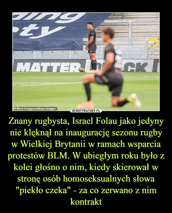 """Znany rugbysta, Israel Folau jako jedyny nie klęknął na inaugurację sezonu rugby w Wielkiej Brytanii w ramach wsparcia protestów BLM. W ubiegłym roku było z kolei głośno o nim, kiedy skierował w stronę osób homoseksualnych słowa """"piekło czeka"""" - za co zerwano z nim kontrakt –"""