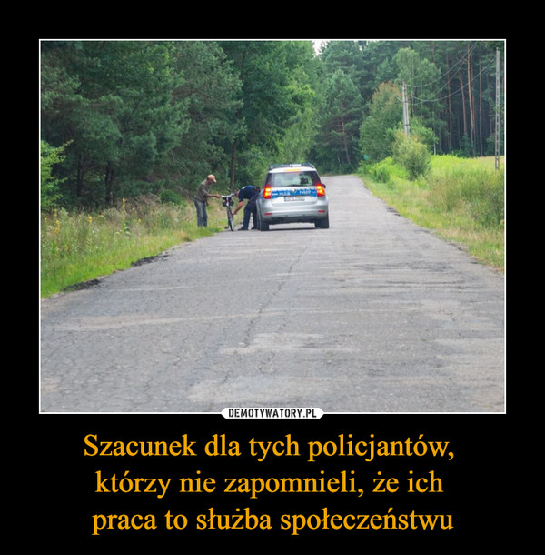 Szacunek dla tych policjantów,  którzy nie zapomnieli, że ich  praca to służba społeczeństwu