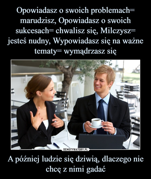 Opowiadasz o swoich problemach= marudzisz, Opowiadasz o swoich sukcesach= chwalisz się, Milczysz= jesteś nudny, Wypowiadasz się na ważne tematy= wymądrzasz się A później ludzie się dziwią, dlaczego nie chcę z nimi gadać
