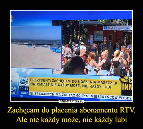 Zachęcam do płacenia abonamentu RTV. Ale nie każdy może, nie każdy lubi