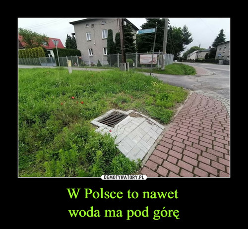 W Polsce to nawet  woda ma pod górę