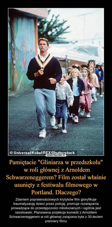 """Pamiętacie """"Gliniarza w przedszkolu"""" w roli głównej z Arnoldem Schwarzeneggerem? Film został właśnie usunięty z festiwalu filmowego w Portland. Dlaczego? – Zdaniem poprawnościowych krytyków film gloryfikuje traumatyzację dzieci przez policję, promuje rozwiązania prowadzące do przestępczości młodocianych i ogólnie jest rasistowski. Planowana projekcja komedii z Arnoldem Schwarzeneggerem w roli głównej związana była z 30-leciem premiery filmu"""