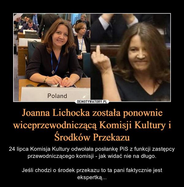Joanna Lichocka została ponownie wiceprzewodniczącą Komisji Kultury i Środków Przekazu – 24 lipca Komisja Kultury odwołała posłankę PiS z funkcji zastępcy przewodniczącego komisji - jak widać nie na długo.Jeśli chodzi o środek przekazu to ta pani faktycznie jest ekspertką...