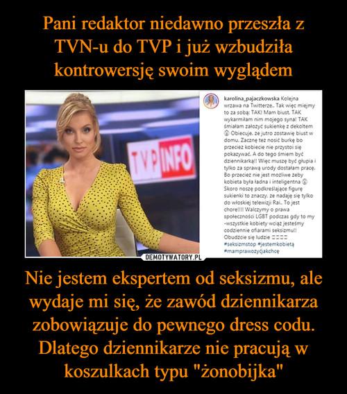 """Pani redaktor niedawno przeszła z TVN-u do TVP i już wzbudziła kontrowersję swoim wyglądem Nie jestem ekspertem od seksizmu, ale wydaje mi się, że zawód dziennikarza zobowiązuje do pewnego dress codu. Dlatego dziennikarze nie pracują w koszulkach typu """"żonobijka"""""""