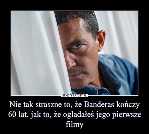 Nie tak straszne to, że Banderas kończy 60 lat, jak to, że oglądałeś jego pierwsze filmy