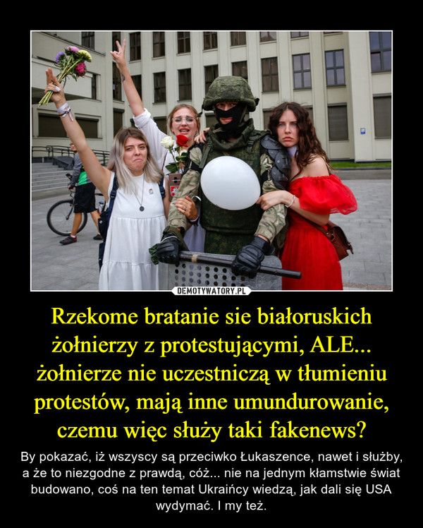 Rzekome bratanie sie białoruskich żołnierzy z protestującymi, ALE... żołnierze nie uczestniczą w tłumieniu protestów, mają inne umundurowanie, czemu więc służy taki fakenews? – By pokazać, iż wszyscy są przeciwko Łukaszence, nawet i służby, a że to niezgodne z prawdą, cóż... nie na jednym kłamstwie świat budowano, coś na ten temat Ukraińcy wiedzą, jak dali się USA wydymać. I my też.