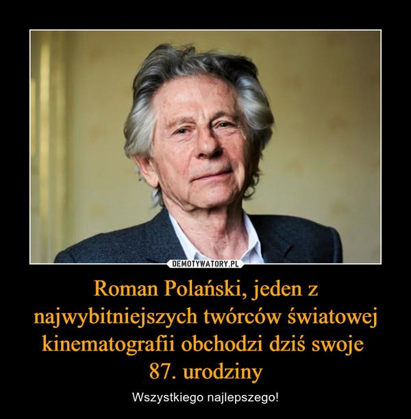 Roman Polański, jeden z najwybitniejszych twórców światowej kinematografii obchodzi dziś swoje 87. urodziny – Wszystkiego najlepszego!