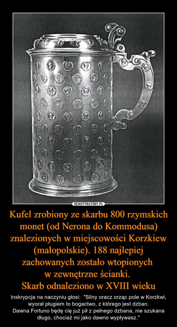"""Kufel zrobiony ze skarbu 800 rzymskich monet (od Nerona do Kommodusa) znalezionych w miejscowości Korzkiew (małopolskie). 188 najlepiej zachowanych zostało wtopionych w zewnętrzne ścianki. Skarb odnaleziono w XVIII wieku – Inskrypcja na naczyniu głosi:  """"Silny oracz orząc pole w Korzkwi, wyorał pługiem to bogactwo, z którego jest dzban.Dawna Fortuno będę cię już pił z pełnego dzbana, nie szukana długo, chociaż mi jako dawno wypływasz."""""""