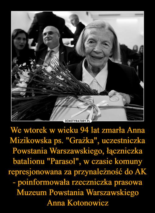 """We wtorek w wieku 94 lat zmarła Anna Mizikowska ps. """"Grażka"""", uczestniczka Powstania Warszawskiego, łączniczka batalionu """"Parasol"""", w czasie komuny represjonowana za przynależność do AK - poinformowała rzeczniczka prasowa Muzeum Powstania Warszawskiego Anna Kotonowicz"""