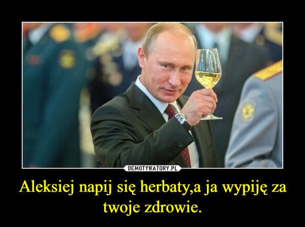 Aleksiej napij się herbaty,a ja wypiję za twoje zdrowie. –