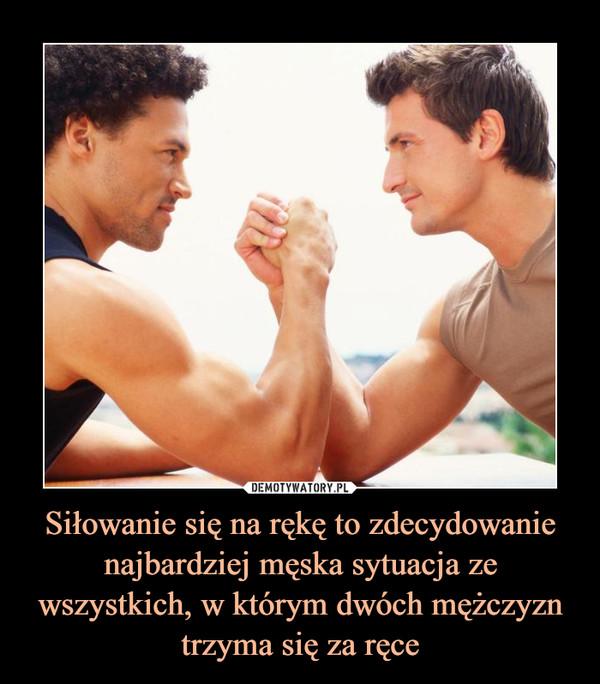 Siłowanie się na rękę to zdecydowanie najbardziej męska sytuacja ze wszystkich, w którym dwóch mężczyzn trzyma się za ręce –