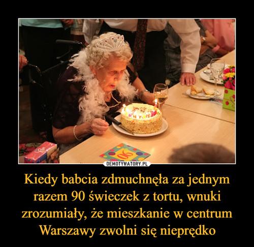 Kiedy babcia zdmuchnęła za jednym razem 90 świeczek z tortu, wnuki zrozumiały, że mieszkanie w centrum Warszawy zwolni się nieprędko