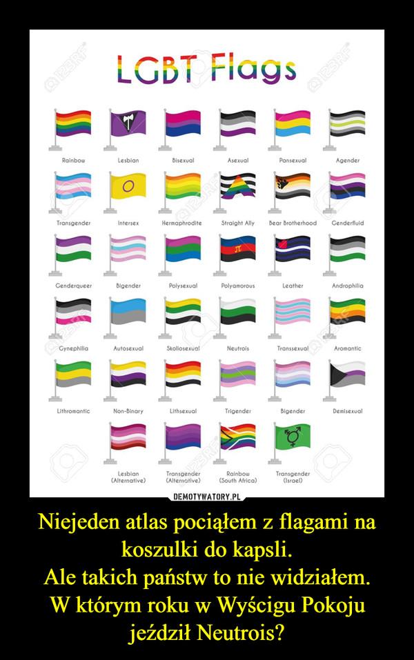 Niejeden atlas pociąłem z flagami na koszulki do kapsli.Ale takich państw to nie widziałem.W którym roku w Wyścigu Pokoju jeździł Neutrois? –