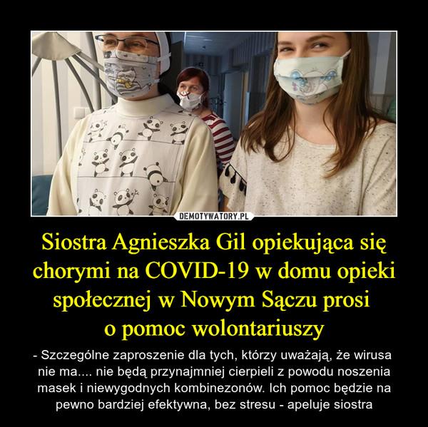 Siostra Agnieszka Gil opiekująca się chorymi na COVID-19 w domu opieki społecznej w Nowym Sączu prosi o pomoc wolontariuszy – - Szczególne zaproszenie dla tych, którzy uważają, że wirusa nie ma.... nie będą przynajmniej cierpieli z powodu noszenia masek i niewygodnych kombinezonów. Ich pomoc będzie na pewno bardziej efektywna, bez stresu - apeluje siostra