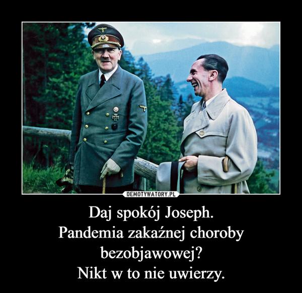 Daj spokój Joseph.Pandemia zakaźnej choroby bezobjawowej?Nikt w to nie uwierzy. –