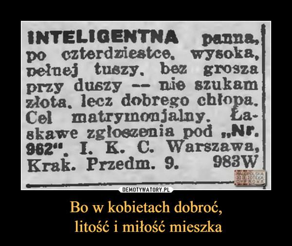 """Bo w kobietach dobroć, litość i miłość mieszka –  INTELIGENTNA panna,po czterdziestce, wysoka,pełnej tuszy, bez groszaprzy duszy — nie szukamzłota, lecz dobrego chłopa.Cel matryinonjalny. Ła-skawe zgłoszenia pod """"Nr.962"""". Ł K. C- Warszawa,Krak. Przedm. 9. 983W"""
