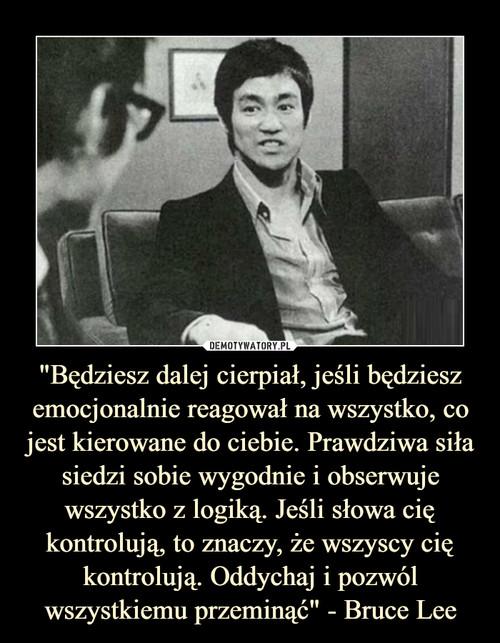 """""""Będziesz dalej cierpiał, jeśli będziesz emocjonalnie reagował na wszystko, co jest kierowane do ciebie. Prawdziwa siła siedzi sobie wygodnie i obserwuje wszystko z logiką. Jeśli słowa cię kontrolują, to znaczy, że wszyscy cię kontrolują. Oddychaj i pozwól wszystkiemu przeminąć"""" - Bruce Lee"""