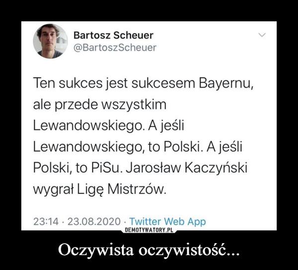 Oczywista oczywistość... –  Bartosz Scheuer@BartoszScheuerTen sukces jest sukcesem Bayernu,ale przede wszystkimLewandowskiego. A jeśliLewandowskiego, to Polski. A jeśliPolski, to PiSu. Jarosław Kaczyńskiwygrał Ligę Mistrzów.23:14 · 23.08.2020 · Twitter Web App>