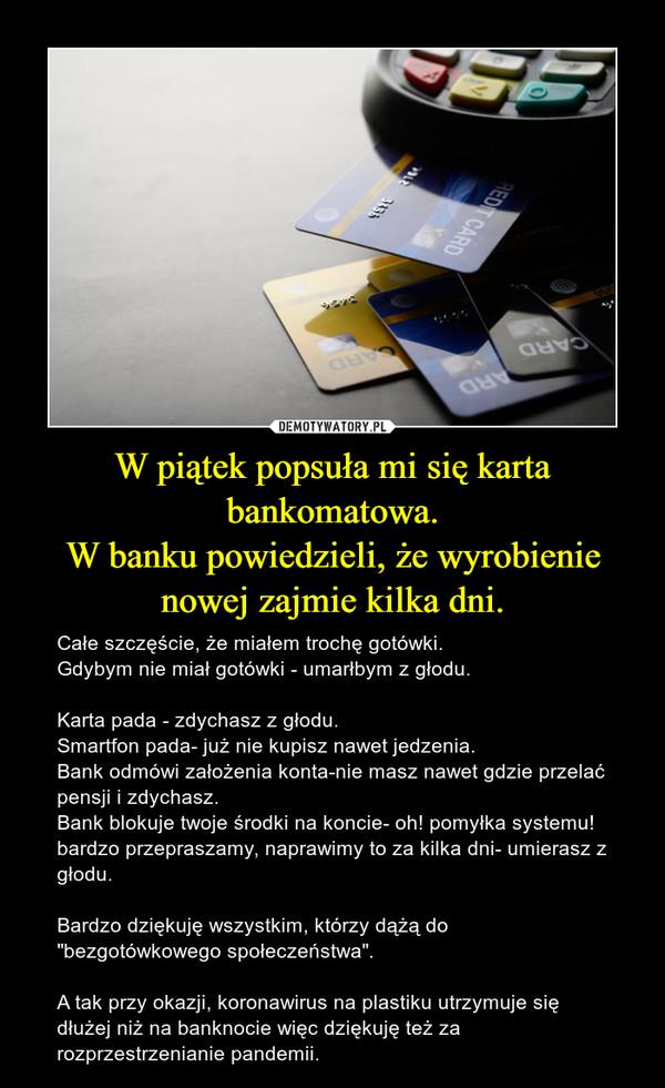 """W piątek popsuła mi się karta bankomatowa.W banku powiedzieli, że wyrobienie nowej zajmie kilka dni. – Całe szczęście, że miałem trochę gotówki.Gdybym nie miał gotówki - umarłbym z głodu.Karta pada - zdychasz z głodu.Smartfon pada- już nie kupisz nawet jedzenia.Bank odmówi założenia konta-nie masz nawet gdzie przelać pensji i zdychasz.Bank blokuje twoje środki na koncie- oh! pomyłka systemu! bardzo przepraszamy, naprawimy to za kilka dni- umierasz z głodu.Bardzo dziękuję wszystkim, którzy dążą do """"bezgotówkowego społeczeństwa"""".A tak przy okazji, koronawirus na plastiku utrzymuje się dłużej niż na banknocie więc dziękuję też za rozprzestrzenianie pandemii."""