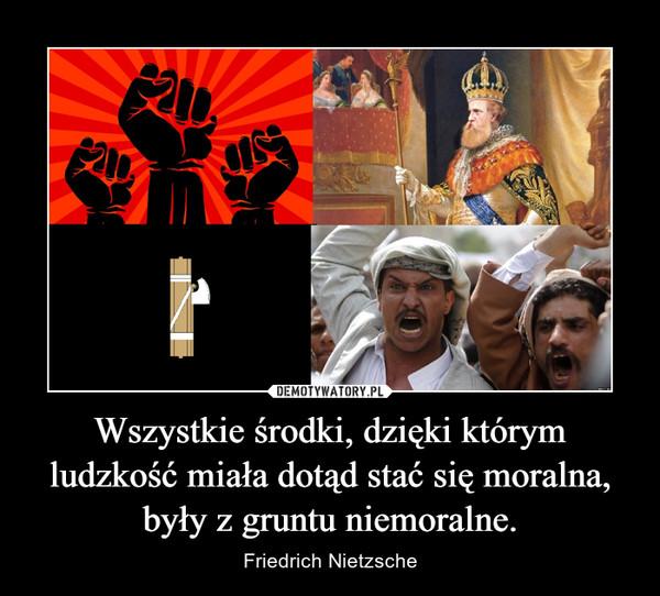 Wszystkie środki, dzięki którym ludzkość miała dotąd stać się moralna, były z gruntu niemoralne. – Friedrich Nietzsche