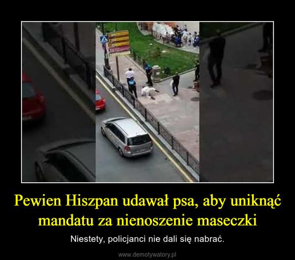 Pewien Hiszpan udawał psa, aby uniknąć mandatu za nienoszenie maseczki – Niestety, policjanci nie dali się nabrać.