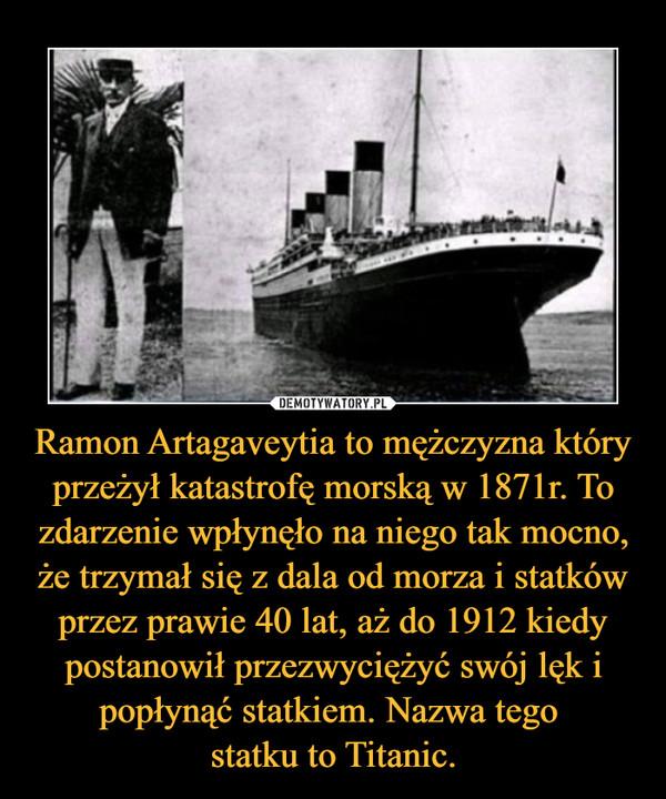 Ramon Artagaveytia to mężczyzna który przeżył katastrofę morską w 1871r. To zdarzenie wpłynęło na niego tak mocno, że trzymał się z dala od morza i statków przez prawie 40 lat, aż do 1912 kiedy postanowił przezwyciężyć swój lęk i popłynąć statkiem. Nazwa tego statku to Titanic. –