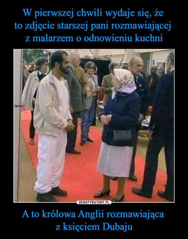 A to królowa Anglii rozmawiająca z księciem Dubaju –