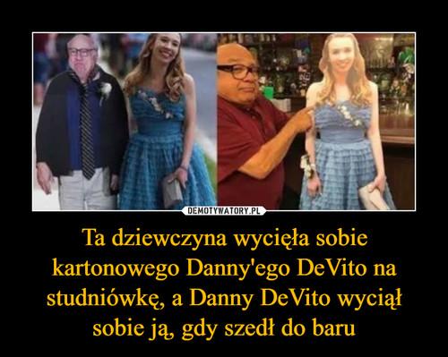 Ta dziewczyna wycięła sobie kartonowego Danny'ego DeVito na studniówkę, a Danny DeVito wyciął sobie ją, gdy szedł do baru
