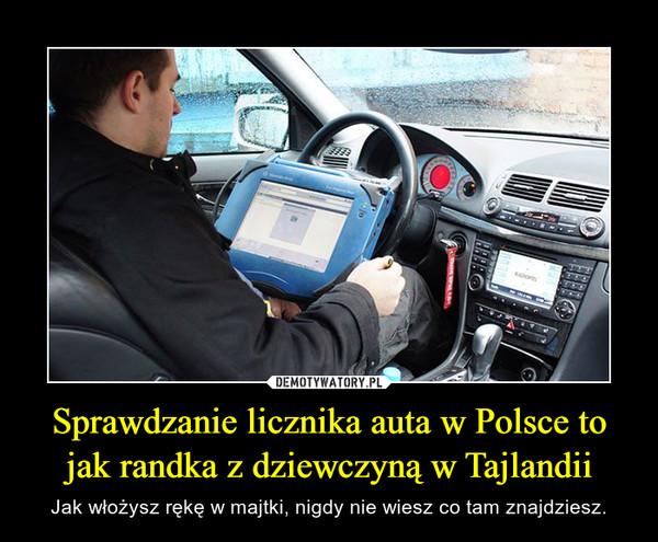 Sprawdzanie licznika auta w Polsce to jak randka z dziewczyną w Tajlandii – Jak włożysz rękę w majtki, nigdy nie wiesz co tam znajdziesz.