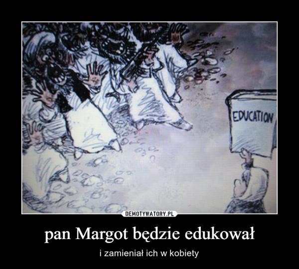 pan Margot będzie edukował – i zamieniał ich w kobiety
