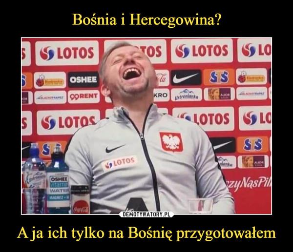 A ja ich tylko na Bośnię przygotowałem –