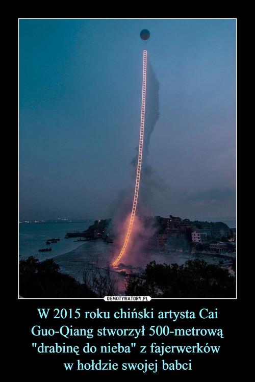 """W 2015 roku chiński artysta Cai Guo-Qiang stworzył 500-metrową """"drabinę do nieba"""" z fajerwerków  w hołdzie swojej babci"""