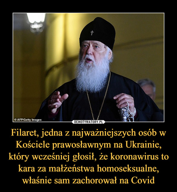 Filaret, jedna z najważniejszych osób w Kościele prawosławnym na Ukrainie, który wcześniej głosił, że koronawirus to kara za małżeństwa homoseksualne, właśnie sam zachorował na Covid –
