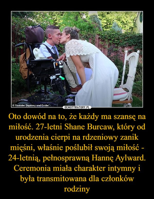 Oto dowód na to, że każdy ma szansę na miłość. 27-letni Shane Burcaw, który od urodzenia cierpi na rdzeniowy zanik mięśni, właśnie poślubił swoją miłość - 24-letnią, pełnosprawną Hannę Aylward. Ceremonia miała charakter intymny i była transmitowana dla członków rodziny –