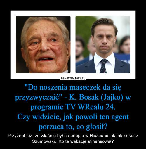 """""""Do noszenia maseczek da się przyzwyczaić"""" - K. Bosak (Jajko) w programie TV WRealu 24. Czy widzicie, jak powoli ten agent porzuca to, co głosił?"""