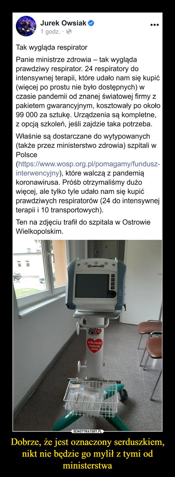 Dobrze, że jest oznaczony serduszkiem, nikt nie będzie go mylił z tymi od ministerstwa –  Jurek Owsiak O1 godz.·Tak wygląda respiratorPanie ministrze zdrowia – tak wyglądaprawdziwy respirator. 24 respiratory dointensywnej terapii, które udało nam się kupić(więcej po prostu nie było dostępnych) wczasie pandemii od znanej światowej firmy zpakietem gwarancyjnym, kosztowały po około99 000 za sztukę. Urządzenia są kompletne,z opcją szkoleń, jeśli zajdzie taka potrzeba.Właśnie są dostarczane do wytypowanych(także przez ministerstwo zdrowia) szpitali wPolsce(https://www.wosp.org.pl/pomagamy/fundusz-interwencyjny), które walczą z pandemiąkoronawirusa. Próśb otrzymaliśmy dużowięcej, ale tylko tyle udało nam się kupićprawdziwych respiratorów (24 do intensywnejterapii i 10 transportowych).Ten na zdjęciu trafił do szpitala w OstrowieWielkopolskim.wiella orkiestraŚwiatecznejpomocyEVE