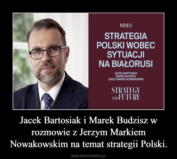 Jacek Bartosiak i Marek Budzisz w rozmowie z Jerzym Markiem Nowakowskim na temat strategii Polski. –