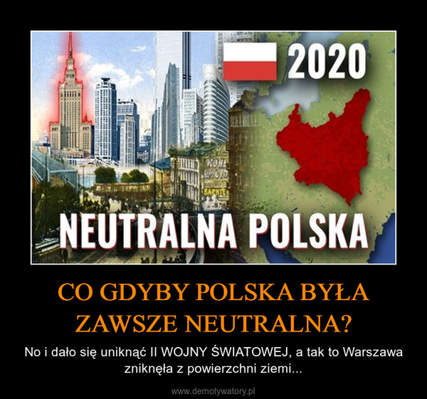 CO GDYBY POLSKA BYŁA ZAWSZE NEUTRALNA? – No i dało się uniknąć II WOJNY ŚWIATOWEJ, a tak to Warszawa zniknęła z powierzchni ziemi...