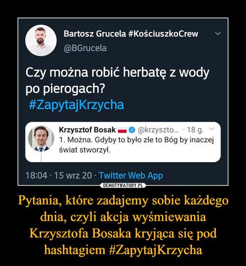 Pytania, które zadajemy sobie każdego dnia, czyli akcja wyśmiewania Krzysztofa Bosaka kryjąca się pod hashtagiem #ZapytajKrzycha