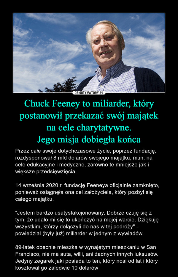"""Chuck Feeney to miliarder, który postanowił przekazać swój majątekna cele charytatywne.Jego misja dobiegła końca – Przez całe swoje dotychczasowe życie, poprzez fundację, rozdysponował 8 mld dolarów swojego majątku, m.in. na cele edukacyjne i medyczne, zarówno te mniejsze jak i większe przedsięwzięcia.14 września 2020 r. fundację Feeneya oficjalnie zamknięto, ponieważ osiągnęła ona cel założyciela, który pozbył się całego majątku.""""Jestem bardzo usatysfakcjonowany. Dobrze czuję się z tym, że udało mi się to ukończyć na mojej warcie. Dziękuję wszystkim, którzy dołączyli do nas w tej podróży"""" - powiedział (były już) miliarder w jednym z wywiadów.89-latek obecnie mieszka w wynajętym mieszkaniu w San Francisco, nie ma auta, willi, ani żadnych innych luksusów. Jedyny zegarek jaki posiada to ten, który nosi od lat i który kosztował go zaledwie 10 dolarów"""